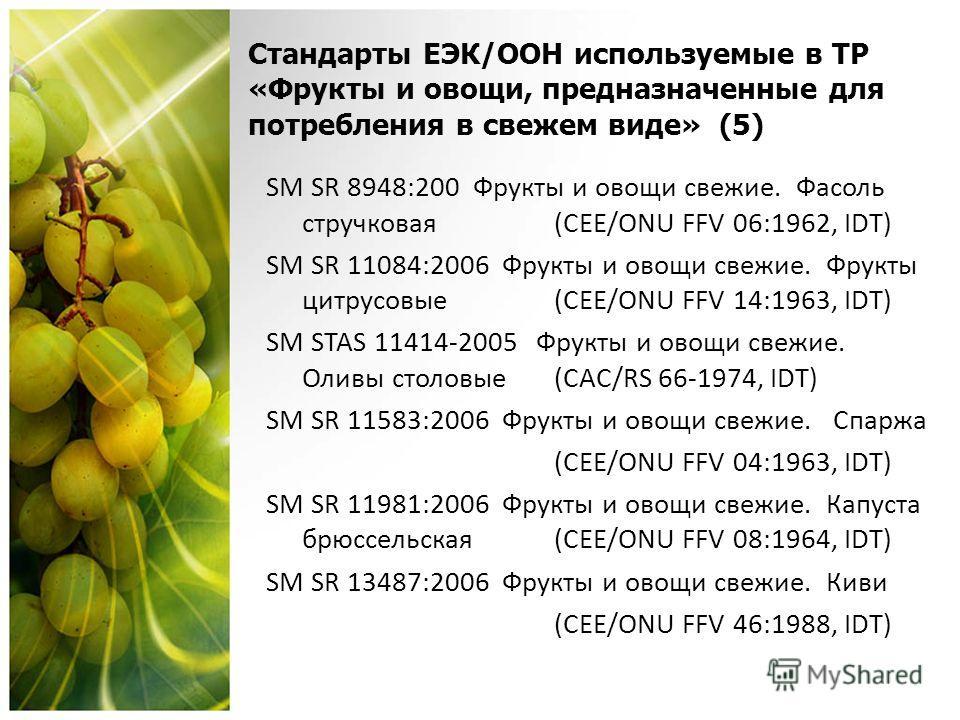 Стандарты ЕЭК/OОН используемые в ТР «Фрукты и овощи, предназначенные для потребления в свежем виде» (5) SM SR 8948:200 Фрукты и овощи свежие. Фасоль стручковая (CEE/ONU FFV 06:1962, IDT) SM SR 11084:2006 Фрукты и овощи свежие. Фрукты цитрусовые (CEE/