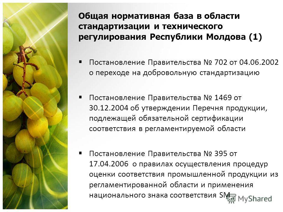 Общая нормативная база в области стандартизации и технического регулирования Республики Молдова (1) Постановление Правительства 702 от 04.06.2002 о переходе на добровольную стандартизацию Постановление Правительства 1469 от 30.12.2004 об утверждении