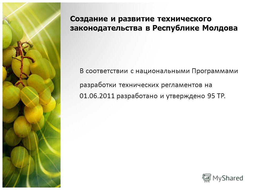 Создание и развитие технического законодательства в Республике Молдова В соответствии с национальными Программами разработки технических регламентов на 01.06.2011 разработано и утверждено 95 ТР.
