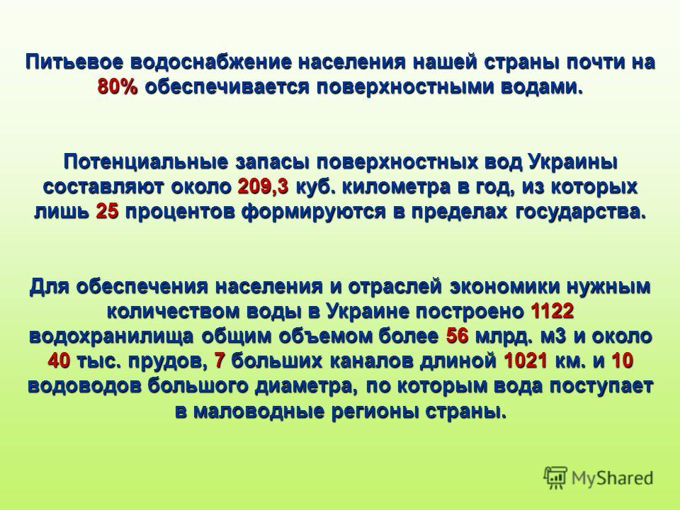 Питьевое водоснабжение населения нашей страны почти на 80% обеспечивается поверхностными водами. Потенциальные запасы поверхностных вод Украины составляют около 209,3 куб. километра в год, из которых лишь 25 процентов формируются в пределах государст