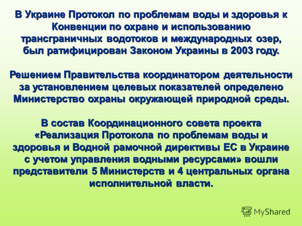 В Украине Протокол по проблемам воды и здоровья к Конвенции по охране и использованию трансграничных водотоков и международных озер, был ратифицирован Законом Украины в 2003 году. Решением Правительства координатором деятельности за установлением цел