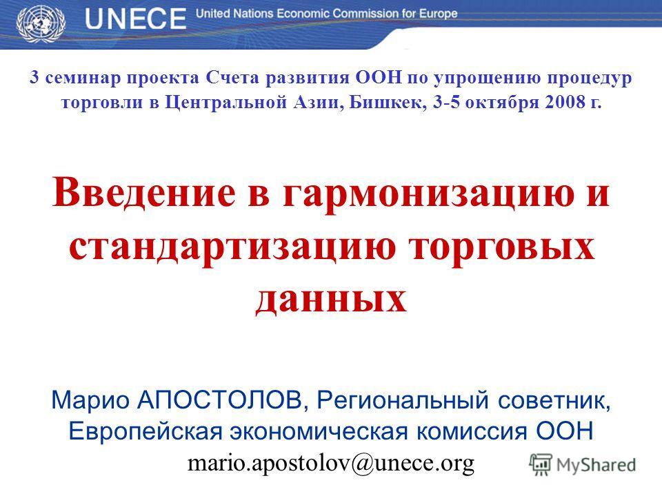 3 семинар проекта Счета развития ООН по упрощению процедур торговли в Центральной Азии, Бишкек, 3-5 октября 2008 г. Введение в гармонизацию и стандартизацию торговых данных Марио АПОСТОЛОВ, Региональный советник, Европейская экономическая комиссия ОО