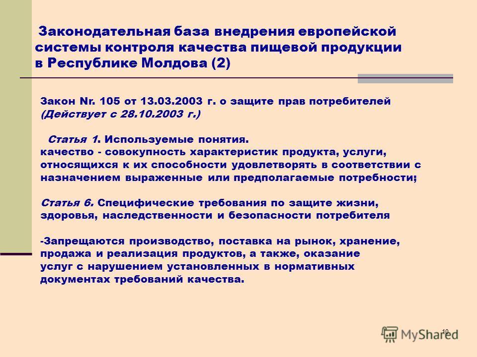10 Закон Nr. 105 от 13.03.2003 г. о защите прав потребителей (Действует с 28.10.2003 г.) Cтатья 1. Используемые понятия. качество - совокупность характеристик продукта, услуги, относящихся к их способности удовлетворять в соответствии с назначением в