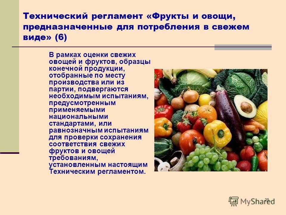 25 Технический регламент «Фрукты и овощи, предназначенные для потребления в свежем виде» (6) В рамках оценки свежих овощей и фруктов, образцы конечной продукции, отобранные по месту производства или из партии, подвергаются необходимым испытаниям, пре