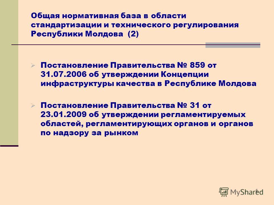 6 Общая нормативная база в области стандартизации и технического регулирования Республики Молдова (2) Постановление Правительства 859 от 31.07.2006 об утверждении Концепции инфраструктуры качества в Республике Молдова Постановление Правительства 31 о
