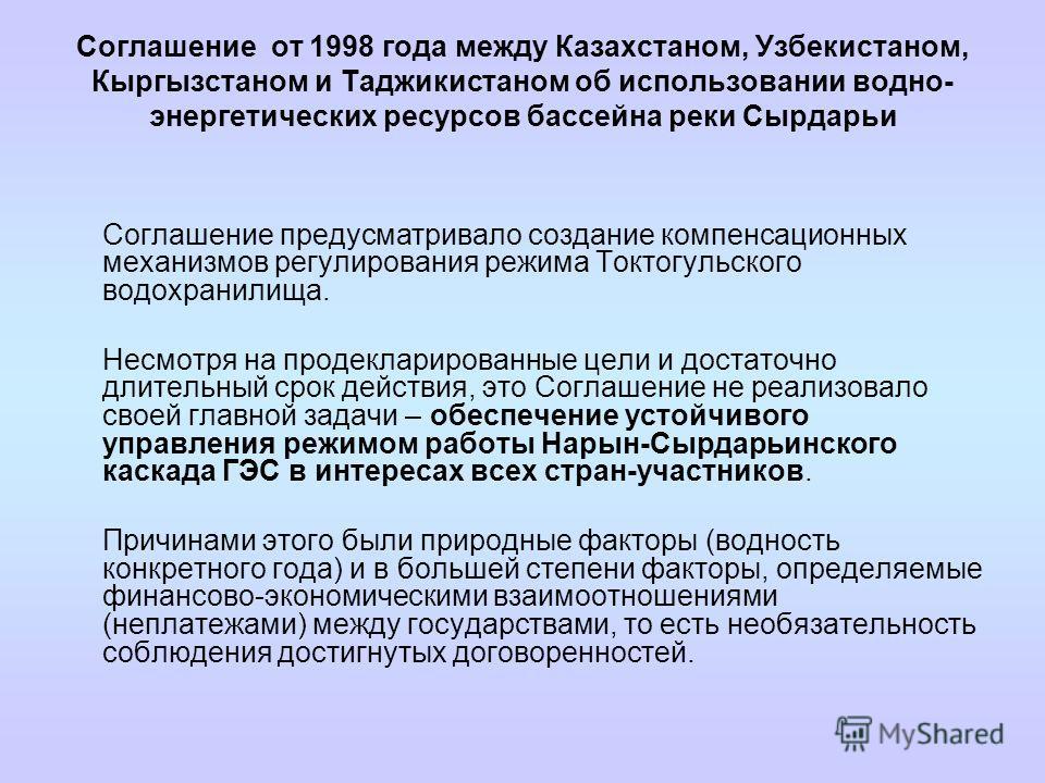 Соглашение от 1998 года между Казахстаном, Узбекистаном, Кыргызстаном и Таджикистаном об использовании водно- энергетических ресурсов бассейна реки Сырдарьи Соглашение предусматривало создание компенсационных механизмов регулирования режима Токтогуль
