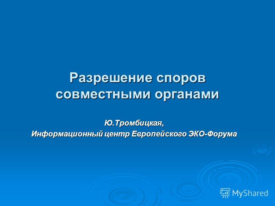 Разрешение споров совместными органами Ю.Тромбицкая, Информационный центр Европейского ЭКО-Форума