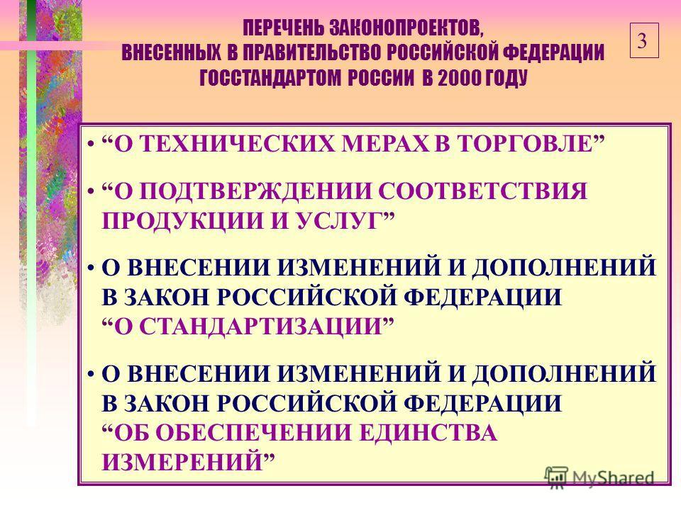 ПЕРЕЧЕНЬ ЗАКОНОПРОЕКТОВ, ВНЕСЕННЫХ В ПРАВИТЕЛЬСТВО РОССИЙСКОЙ ФЕДЕРАЦИИ ГОССТАНДАРТОМ РОССИИ В 2000 ГОДУ О ТЕХНИЧЕСКИХ МЕРАХ В ТОРГОВЛЕ О ПОДТВЕРЖДЕНИИ СООТВЕТСТВИЯ ПРОДУКЦИИ И УСЛУГ О ВНЕСЕНИИ ИЗМЕНЕНИЙ И ДОПОЛНЕНИЙ В ЗАКОН РОССИЙСКОЙ ФЕДЕРАЦИИО СТА