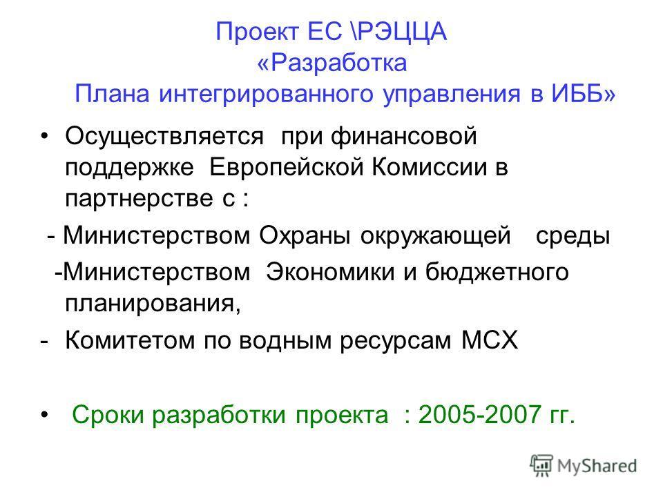 Проект ЕС \РЭЦЦА «Разработка Плана интегрированного управления в ИББ» Осуществляется при финансовой поддержке Европейской Комиссии в партнерстве с : - Министерством Охраны окружающей среды -Министерством Экономики и бюджетного планирования, -Комитето