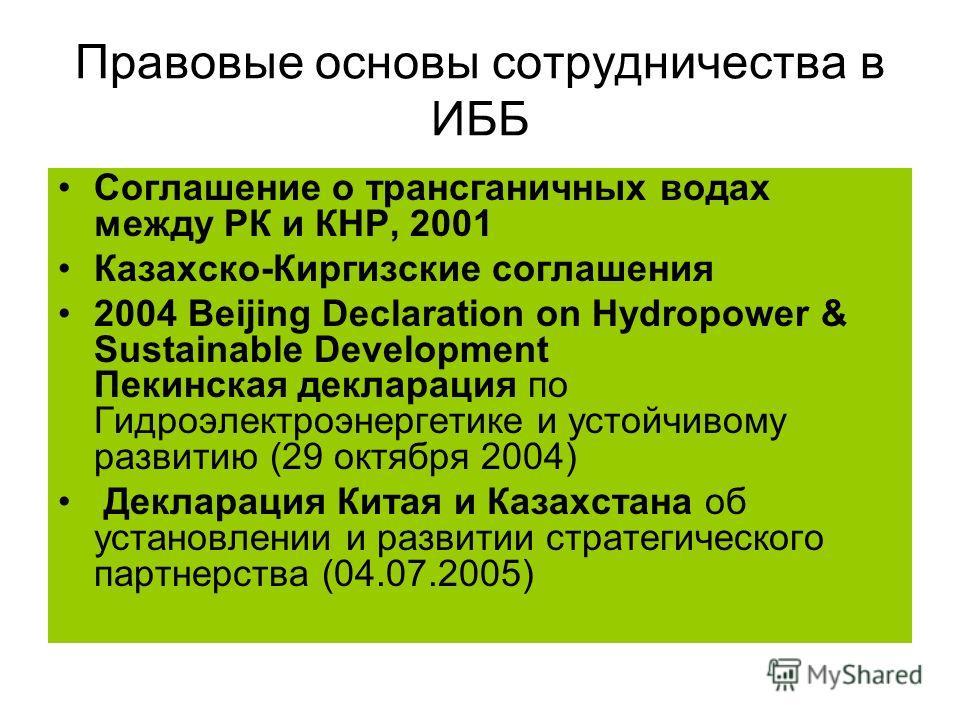 Правовые основы сотрудничества в ИББ Cоглашение о трансганичных водах между РК и КНР, 2001 Казахско-Киргизские соглашения 2004 Beijing Declaration on Hydropower & Sustainable Development Пекинская декларация по Гидроэлектроэнергетике и устойчивому ра