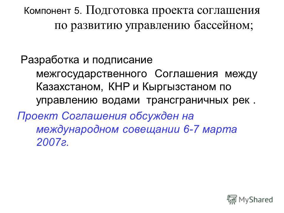 Компонент 5. Подготовка проекта соглашения по развитию управлению бассейном; Разработка и подписание межгосударственного Соглашения между Казахстаном, КНР и Кыргызстаном по управлению водами трансграничных рек. Проект Соглашения обсужден на междунаро