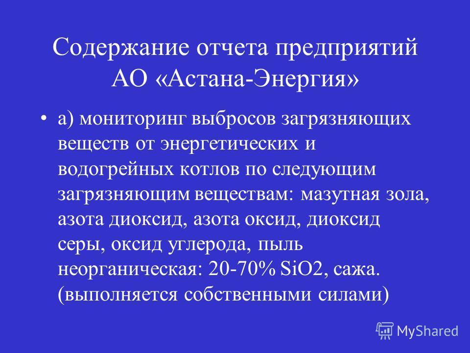 Содержание отчета предприятий АО «Астана-Энергия» а) мониторинг выбросов загрязняющих веществ от энергетических и водогрейных котлов по следующим загрязняющим веществам: мазутная зола, азота диоксид, азота оксид, диоксид серы, оксид углерода, пыль не