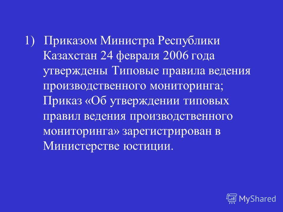 1) Приказом Министра Республики Казахстан 24 февраля 2006 года утверждены Типовые правила ведения производственного мониторинга; Приказ «Об утверждении типовых правил ведения производственного мониторинга» зарегистрирован в Министерстве юстиции.