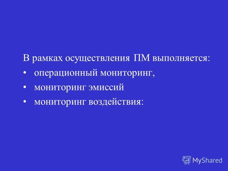 В рамках осуществления ПМ выполняется: операционный мониторинг, мониторинг эмиссий мониторинг воздействия: