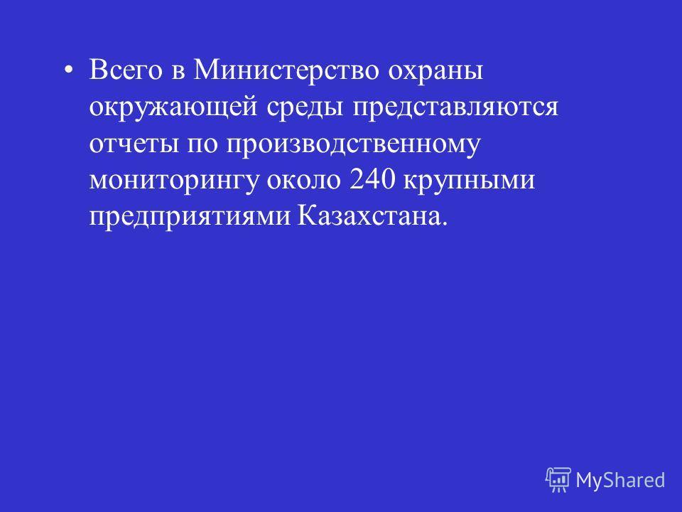 Всего в Министерство охраны окружающей среды представляются отчеты по производственному мониторингу около 240 крупными предприятиями Казахстана.
