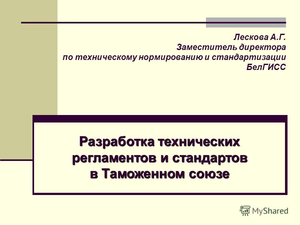 Разработка технических регламентов и стандартов в Таможенном союзе Лескова А.Г. Заместитель директора по техническому нормированию и стандартизации БелГИСС