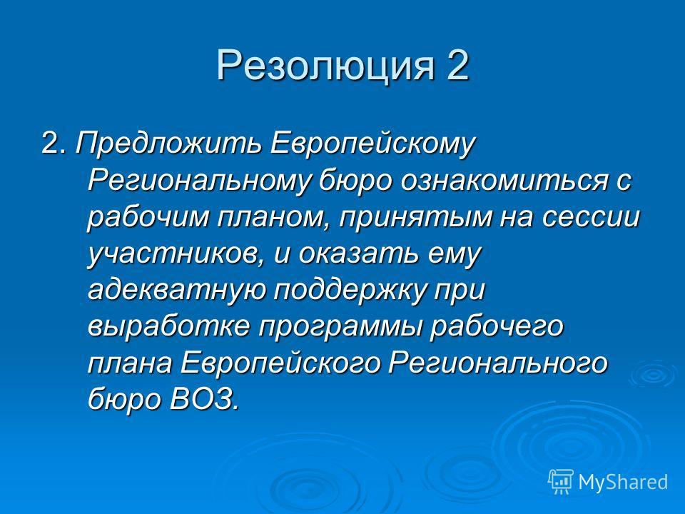 Резолюция 2 2. Предложить Европейскому Региональному бюро ознакомиться с рабочим планом, принятым на сессии участников, и оказать ему адекватную поддержку при выработке программы рабочего плана Европейского Регионального бюро ВОЗ.