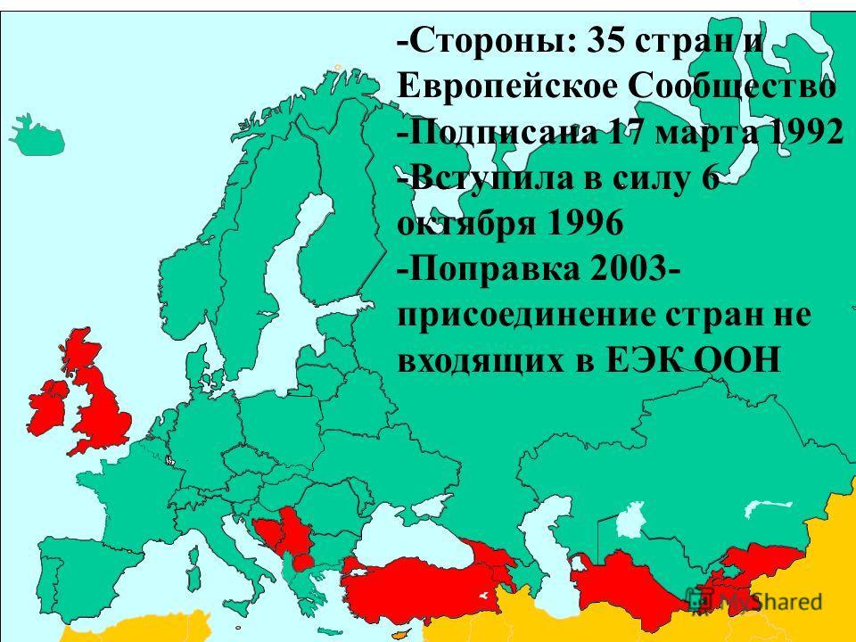 -Стороны: 35 стран и Европейское Сообщество -Подписана 17 марта 1992 -Вступила в силу 6 октября 1996 -Попрaвка 2003- присоединение стран не входящих в ЕЭК ООН