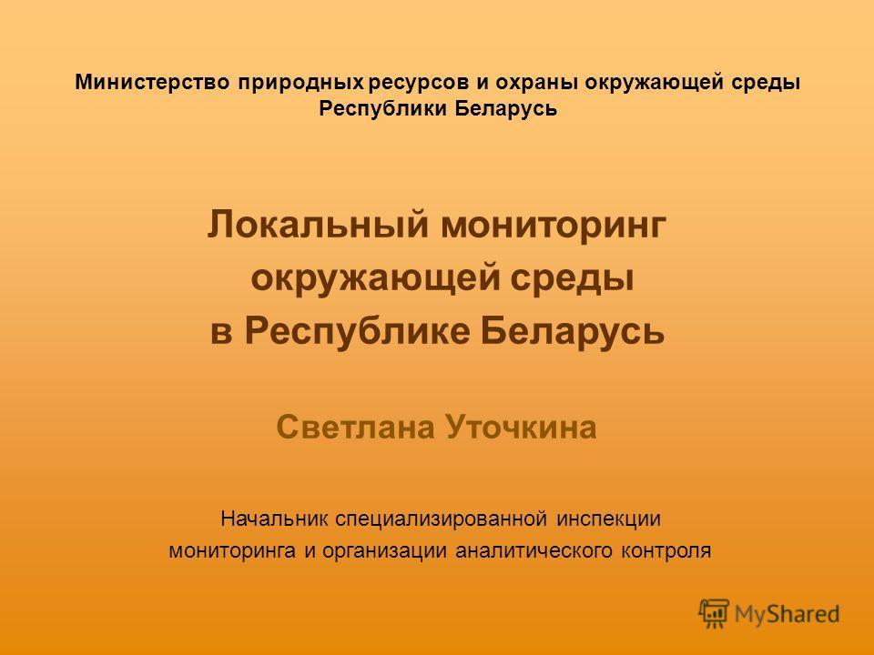 Министерство природных ресурсов и охраны окружающей среды Республики Беларусь Локальный мониторинг окружающей среды в Республике Беларусь Светлана Уточкина Начальник специализированной инспекции мониторинга и организации аналитического контроля