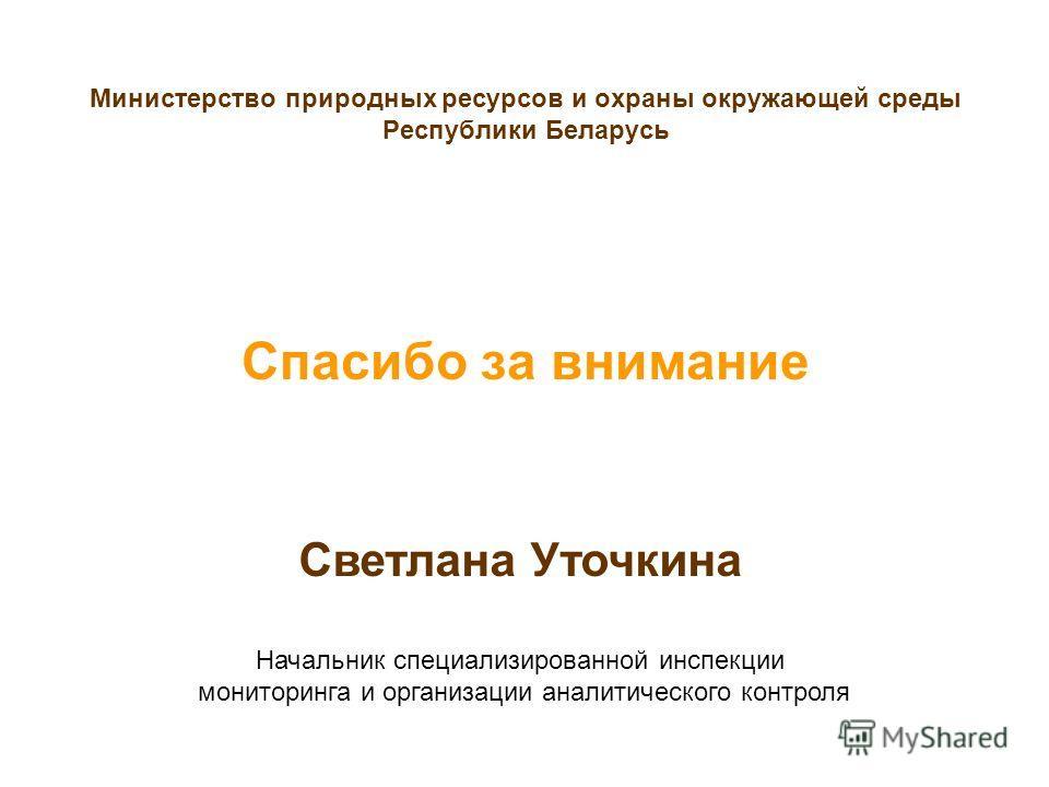 Спасибо за внимание Министерство природных ресурсов и охраны окружающей среды Республики Беларусь Светлана Уточкина Начальник специализированной инспекции мониторинга и организации аналитического контроля