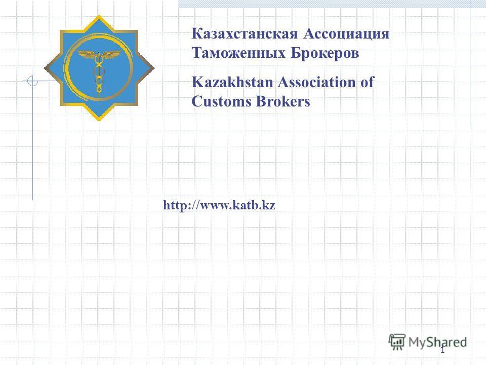 1 Казахстанская Ассоциация Таможенных Брокеров Kazakhstan Association of Customs Brokers http://www.katb.kz