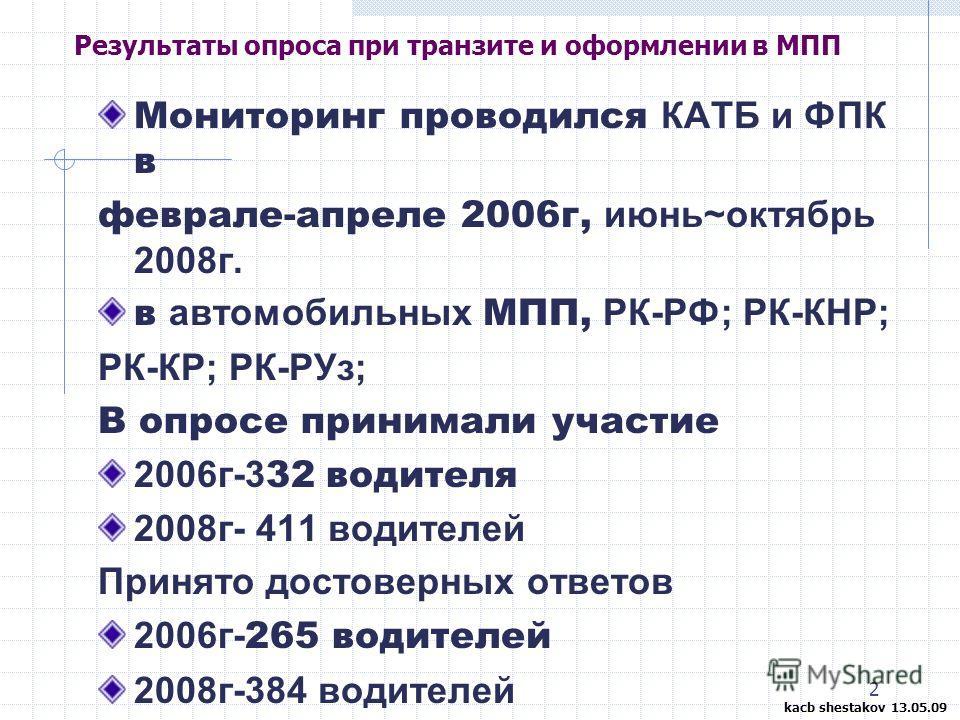 2 Результаты опроса при транзите и оформлении в МПП Мониторинг проводился КАТБ и ФПК в феврале-апреле 2006г, июнь~октябрь 2008г. в автомобильных МПП, РК-РФ; РК-КНР; РК-КР; РК-РУз; В опросе принимали участие 2006г-3 32 водителя 2008г- 411 водителей Пр