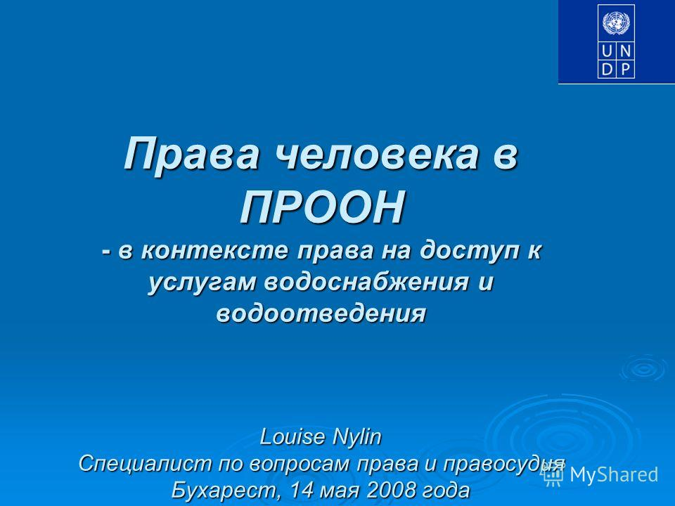 Права человека в ПРООН - в контексте права на доступ к услугам водоснабжения и водоотведения Louise Nylin Специалист по вопросам права и правосудия Бухарест, 14 мая 2008 года