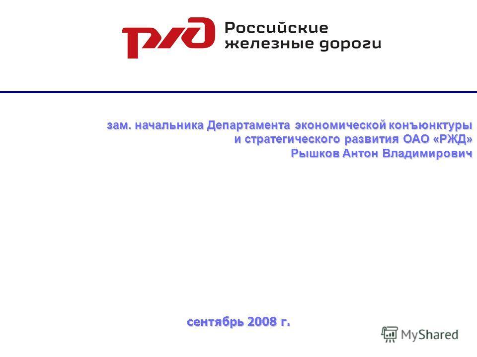 зам. начальника Департамента экономической конъюнктуры и стратегического развития ОАО «РЖД» Рышков Антон Владимирович сентябрь 2008 г.