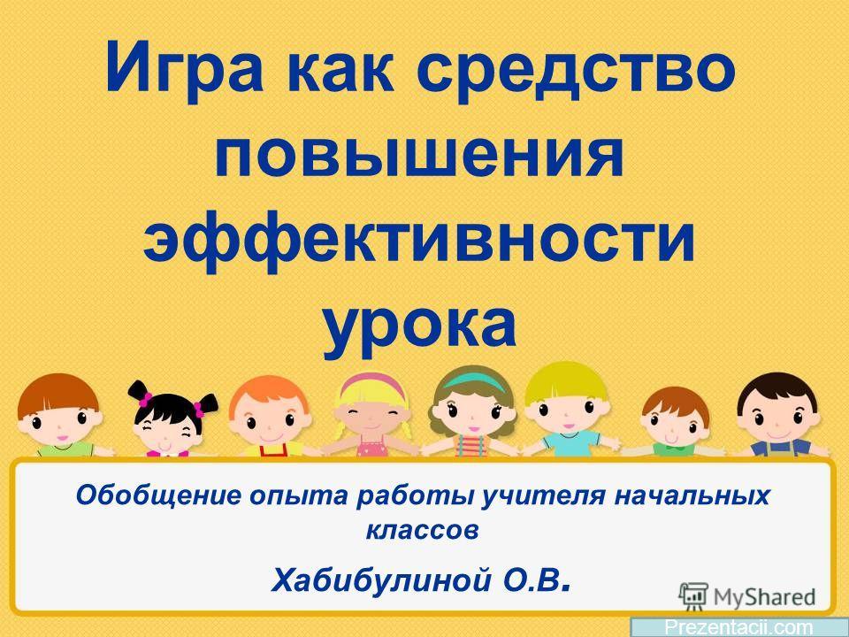 Обобщение опыта работы учителя начальных классов Хабибулиной О.В. Prezentacii.com Игра как средство повышения эффективности урока