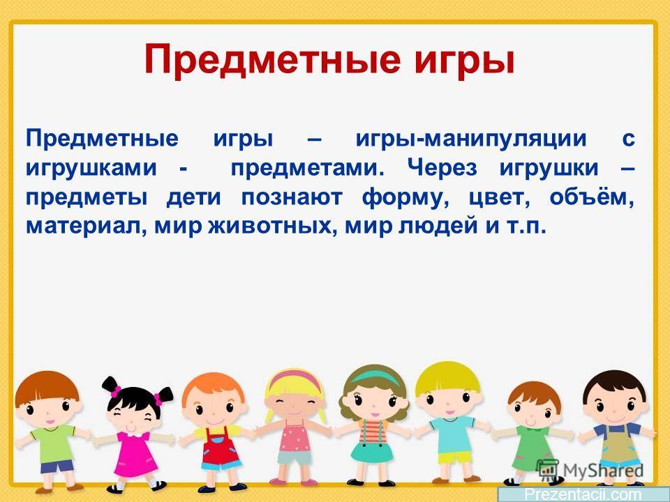 Предметные игры Предметные игры – игры-манипуляции с игрушками - предметами. Через игрушки – предметы дети познают форму, цвет, объём, материал, мир животных, мир людей и т.п. Prezentacii.com
