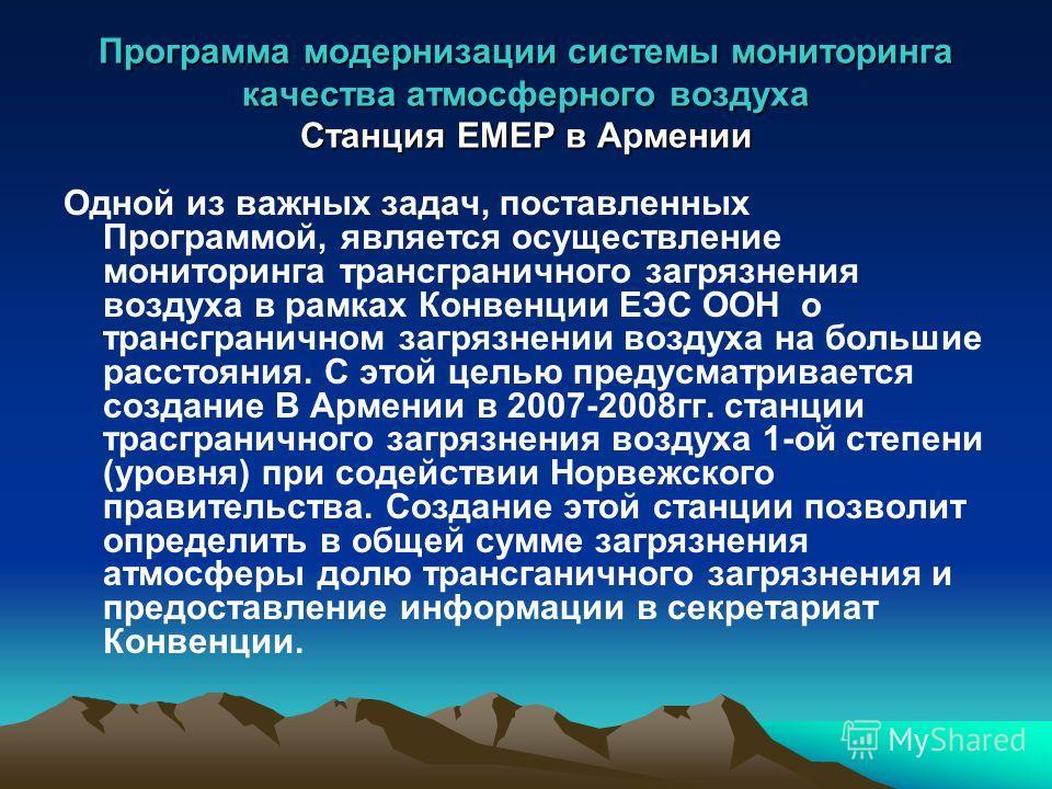 Программа модернизации системы мониторинга качества атмосферного воздуха Станция EMEP в Армении Одной из важных задач, поставленных Программой, является осуществление мониторинга трансграничного загрязнения воздуха в рамках Конвенции ЕЭС ООН о трансг