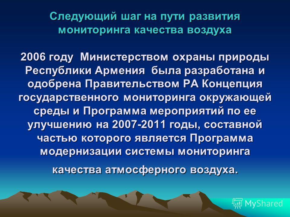 Следующий шаг на пути развития мониторинга качества воздуха 2006 году Министерством охраны природы Республики Армения была разработана и одобрена Правительством РА Концепция государственного мониторинга окружающей среды и Программа мероприятий по ее