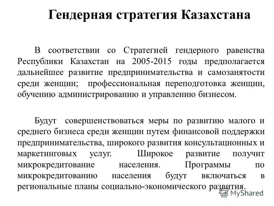 Гендерная стратегия Казахстана В соответствии со Стратегией гендерного равенства Республики Казахстан на 2005-2015 годы предполагается дальнейшее развитие предпринимательства и самозанятости среди женщин; профессиональная переподготовка женщин, обуче