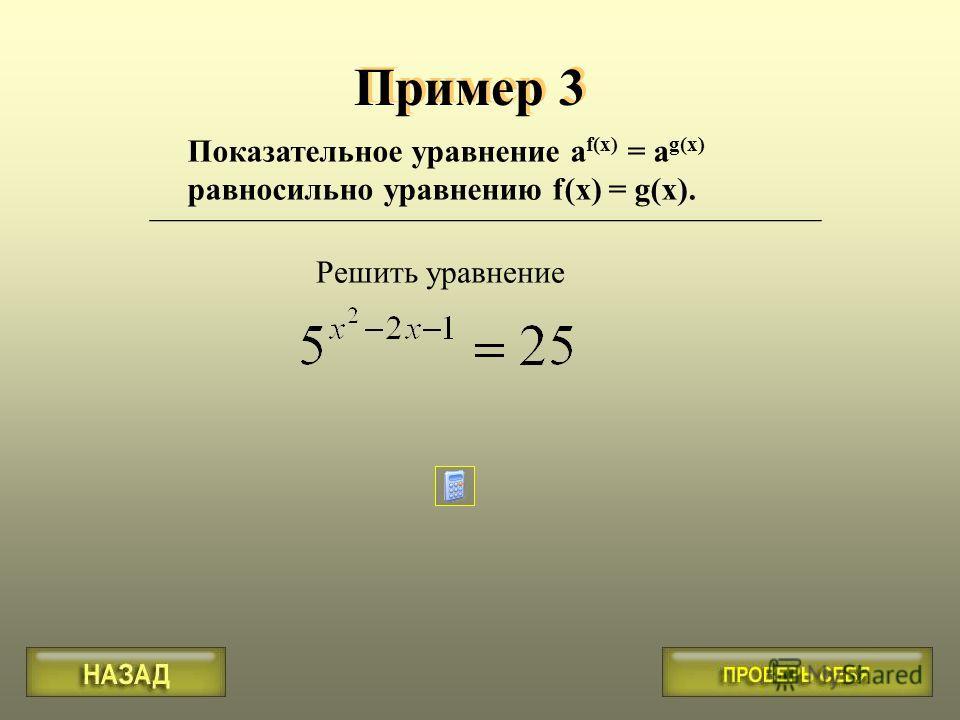 Пример 3 Решить уравнение Показательное уравнение a f(x) = a g(x) равносильно уравнению f(x) = g(x). __________________________________________