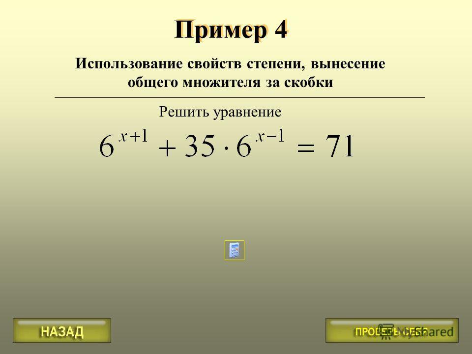 Пример 4 Использование свойств степени, вынесение общего множителя за скобки _______________________________________________ Решить уравнение