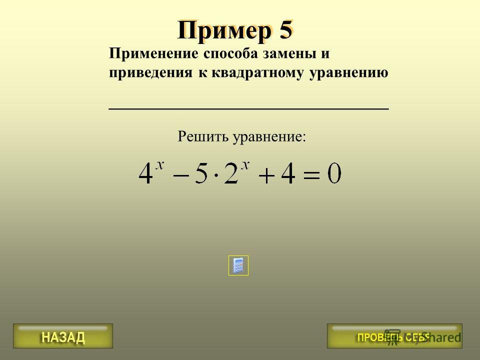 Применение способа замены и приведения к квадратному уравнению ___________________________________ Пример 5 Решить уравнение: