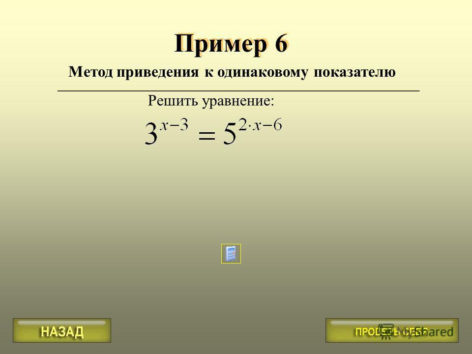 Метод приведения к одинаковому показателю Пример 6 ______________________________________________ Решить уравнение: