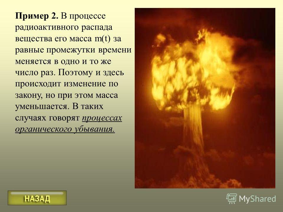 Пример 2. В процессе радиоактивного распада вещества его масса m(t) за равные промежутки времени меняется в одно и то же число раз. Поэтому и здесь происходит изменение по закону, но при этом масса уменьшается. В таких случаях говорят процессах орган