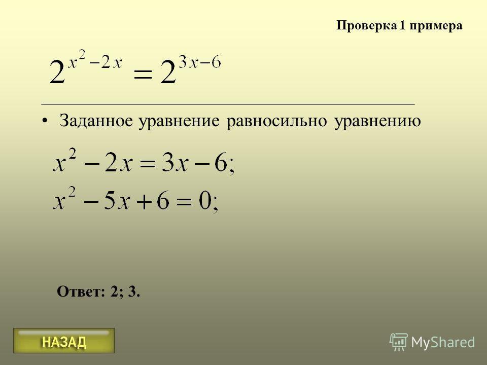 Заданное уравнение равносильно уравнению ______________________________________________ Ответ: 2; 3. Проверка 1 примера