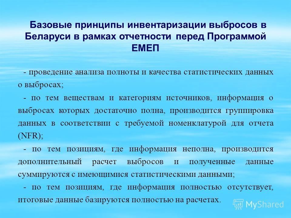 Базовые принципы инвентаризации выбросов в Беларуси в рамках отчетности перед Программой ЕМЕП - проведение анализа полноты и качества статистических данных о выбросах; - по тем веществам и категориям источников, информация о выбросах которых достаточ