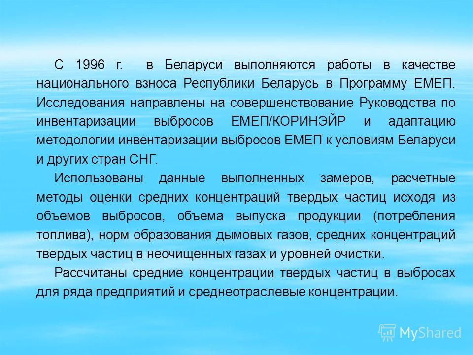 С 1996 г. в Беларуси выполняются работы в качестве национального взноса Республики Беларусь в Программу ЕМЕП. Исследования направлены на совершенствование Руководства по инвентаризации выбросов ЕМЕП/КОРИНЭЙР и адаптацию методологии инвентаризации выб