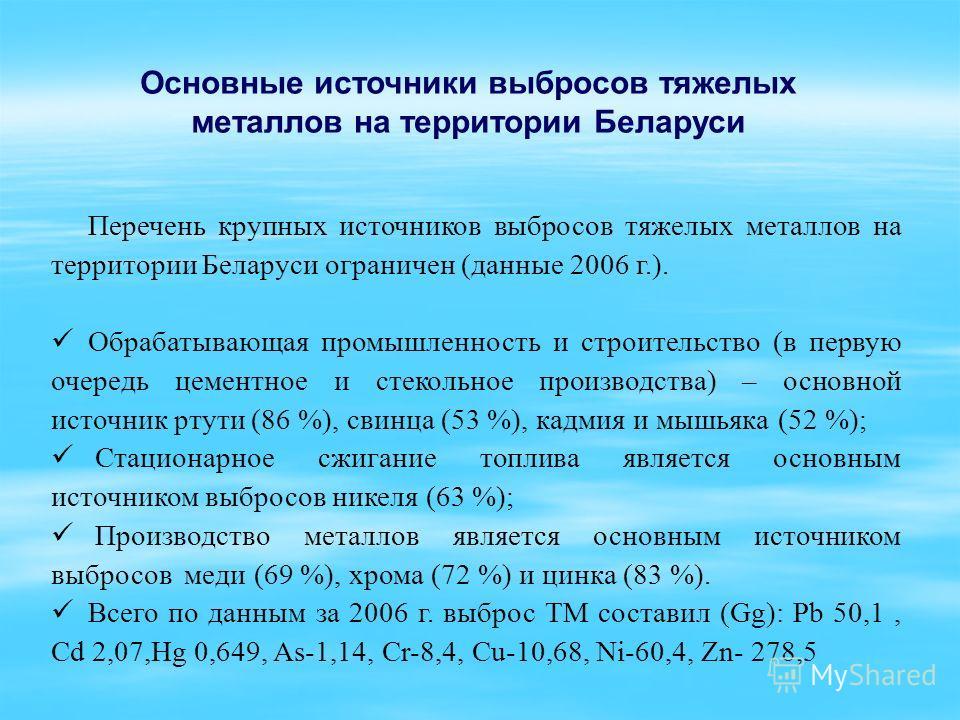 Перечень крупных источников выбросов тяжелых металлов на территории Беларуси ограничен (данные 2006 г.). Обрабатывающая промышленность и строительство (в первую очередь цементное и стекольное производства) – основной источник ртути (86 %), свинца (53