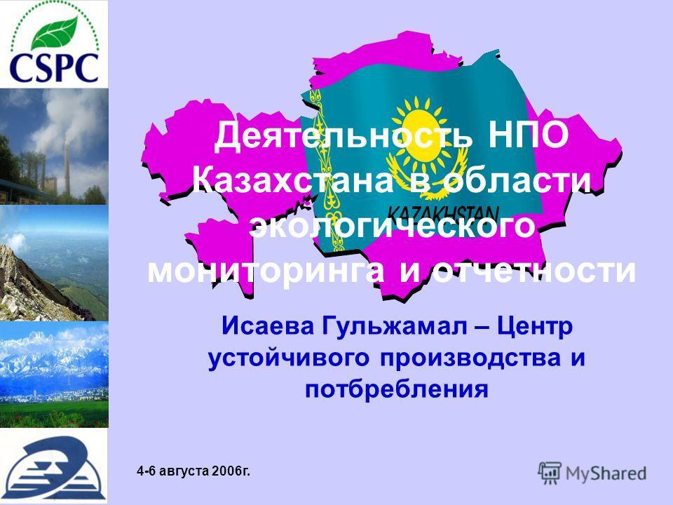 4-6 августа 2006г. Деятельность НПО Казахстана в области экологического мониторинга и отчетности Исаева Гульжамал – Центр устойчивого производства и потбребления