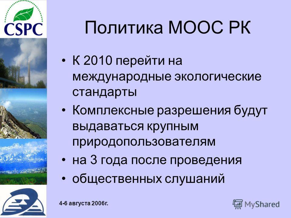 4-6 августа 2006г. Политика МООС РК К 2010 перейти на международные экологические стандарты Комплексные разрешения будут выдаваться крупным природопользователям на 3 года после проведения общественных слушаний