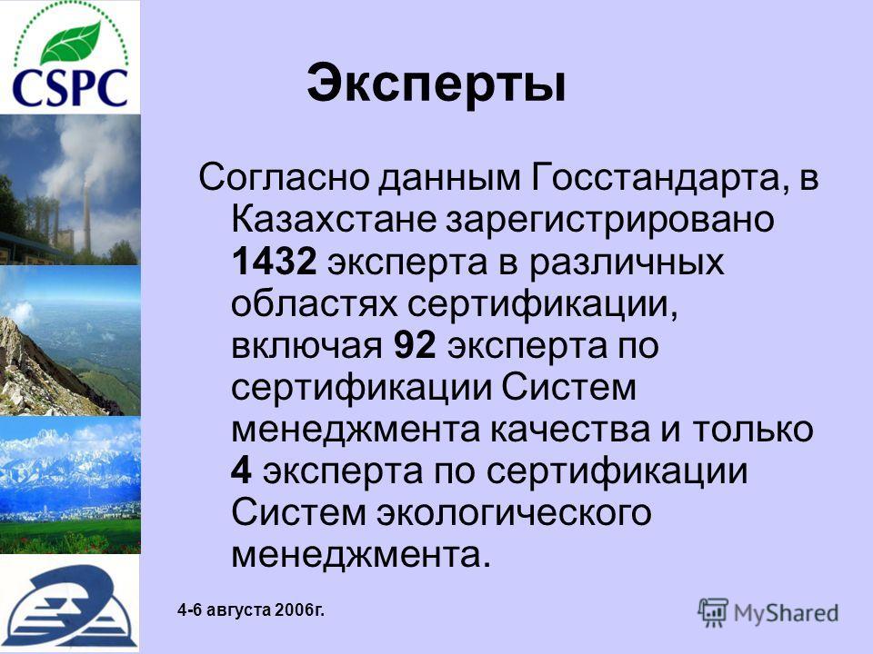 4-6 августа 2006г. Эксперты Согласно данным Госстандарта, в Казахстане зарегистрировано 1432 эксперта в различных областях сертификации, включая 92 эксперта по сертификации Систем менеджмента качества и только 4 эксперта по сертификации Систем эколог
