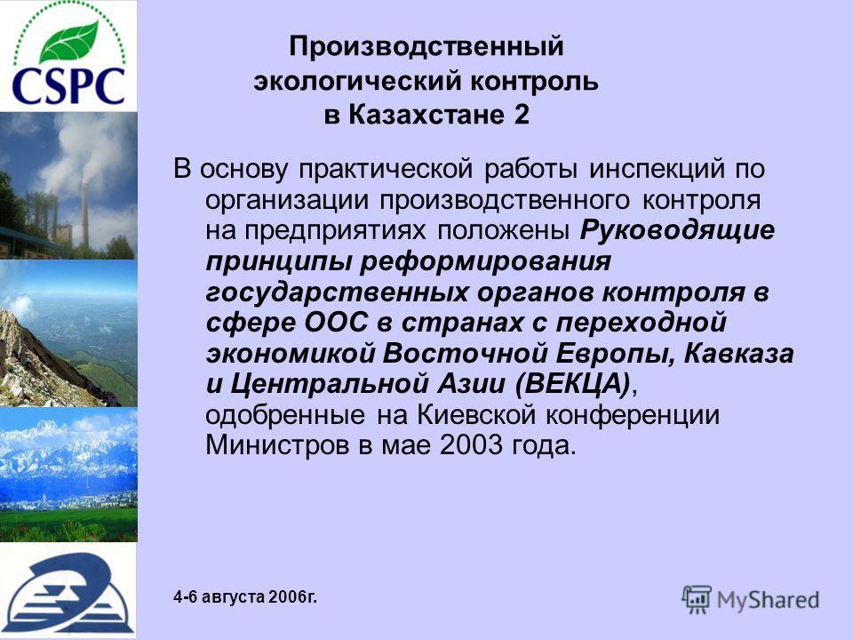 4-6 августа 2006г. Производственный экологический контроль в Казахстане 2 В основу практической работы инспекций по организации производственного контроля на предприятиях положены Руководящие принципы реформирования государственных органов контроля в