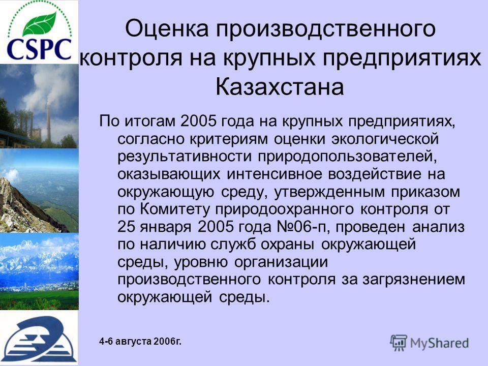4-6 августа 2006г. Оценка производственного контроля на крупных предприятиях Казахстана По итогам 2005 года на крупных предприятиях, согласно критериям оценки экологической результативности природопользователей, оказывающих интенсивное воздействие на