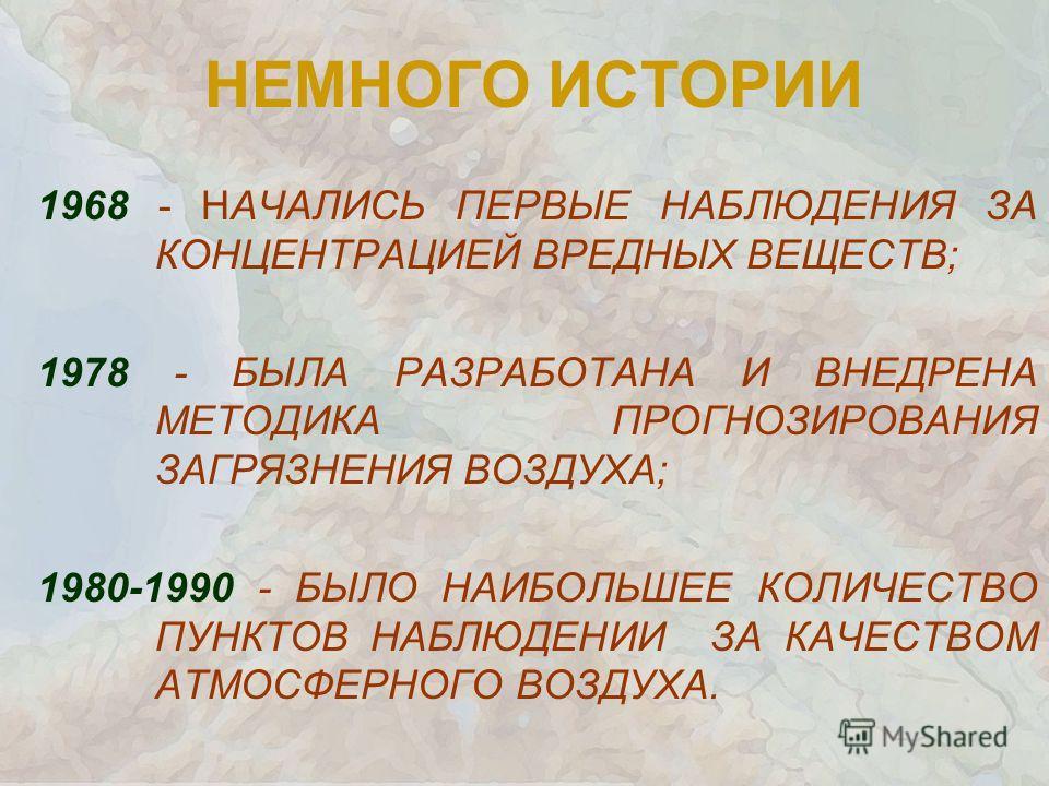 НЕМНОГО ИСТОРИИ 1968 - НАЧАЛИСЬ ПЕРВЫЕ НАБЛЮДЕНИЯ ЗА КОНЦЕНТРАЦИЕЙ ВРЕДНЫХ ВЕЩЕСТВ; 1978 - БЫЛА РАЗРАБОТАНА И ВНЕДРЕНА МЕТОДИКА ПРОГНОЗИРОВАНИЯ ЗАГРЯЗНЕНИЯ ВОЗДУХА; 1980-1990 - БЫЛО НАИБОЛЬШЕЕ КОЛИЧЕСТВО ПУНКТОВ НАБЛЮДЕНИИ ЗА КАЧЕСТВОМ АТМОСФЕРНОГО В
