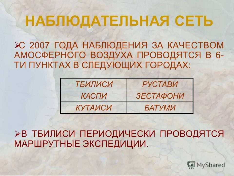 НАБЛЮДАТЕЛЬНАЯ СЕТЬ С 2007 ГОДА НАБЛЮДЕНИЯ ЗА КАЧЕСТВОМ АМОСФЕРНОГО ВОЗДУХА ПРОВОДЯТСЯ В 6- ТИ ПУНКТАХ В СЛЕДУЮЩИХ ГОРОДАХ: В ТБИЛИСИ ПЕРИОДИЧЕСКИ ПРОВОДЯТСЯ МАРШРУТНЫЕ ЭКСПЕДИЦИИ. ТБИЛИСИРУСТАВИ КАСПИЗЕСТАФОНИ КУТАИСИБАТУМИ
