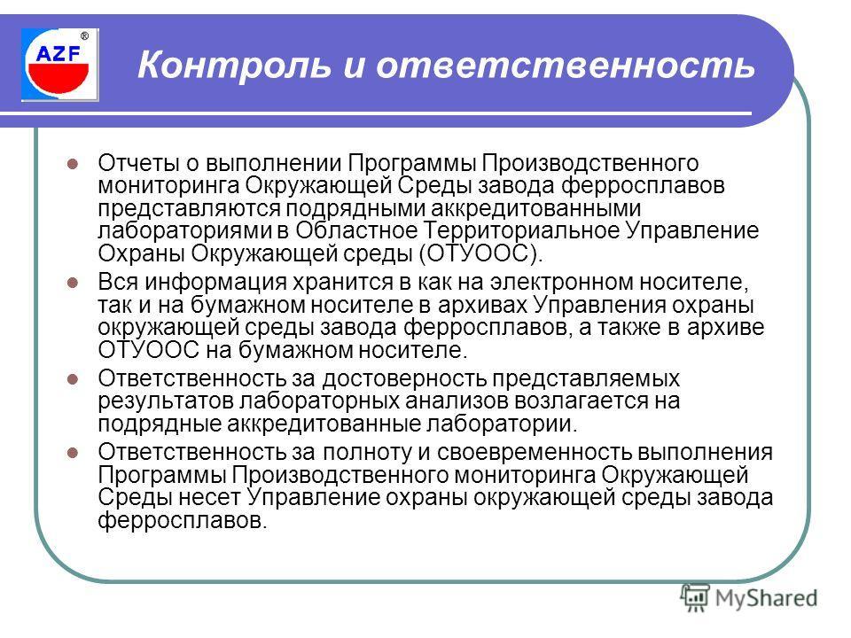 Контроль и ответственность Отчеты о выполнении Программы Производственного мониторинга Окружающей Среды завода ферросплавов представляются подрядными аккредитованными лабораториями в Областное Территориальное Управление Охраны Окружающей среды (ОТУОО
